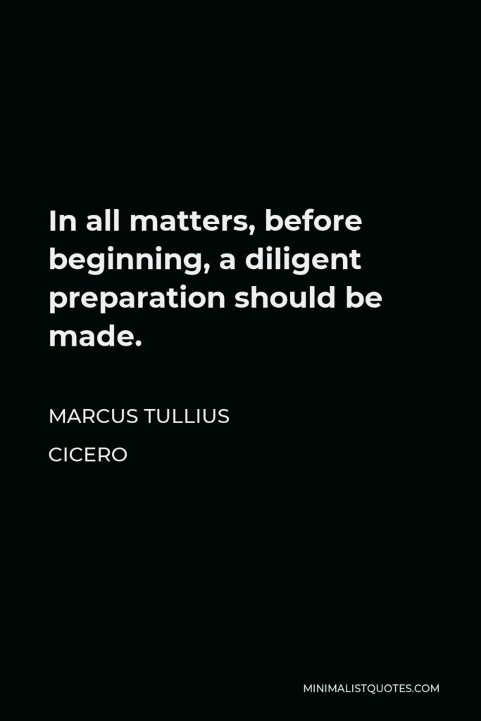 Marcus Tullius Cicero Quote - In all matters, before beginning, a diligent preparation should be made.