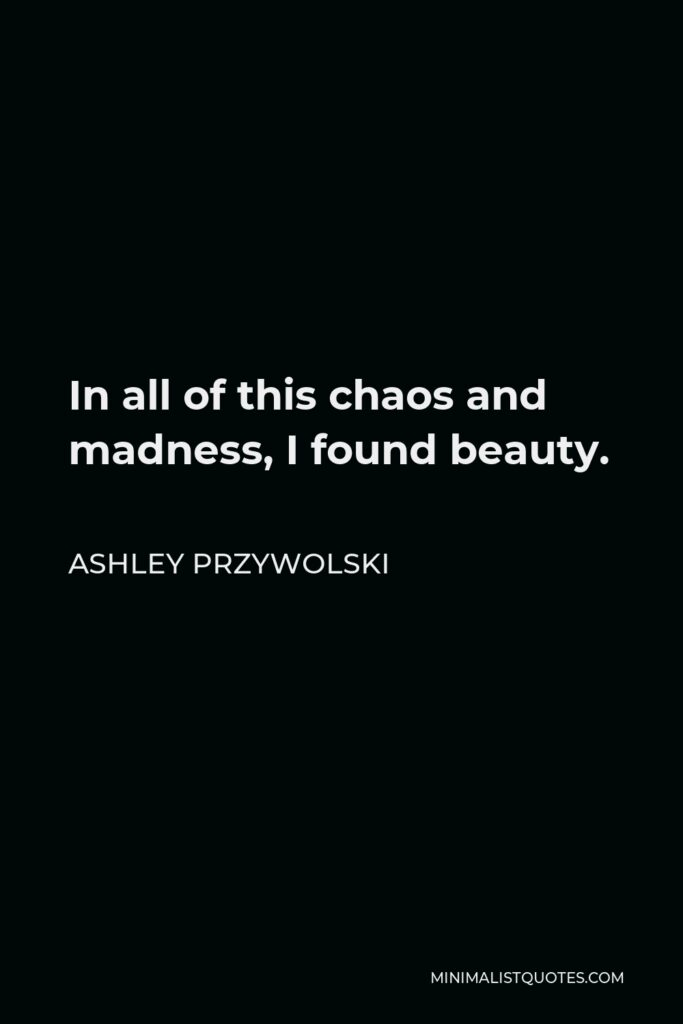 Ashley Przywolski Quote - In all of this chaos and madness, I found beauty.