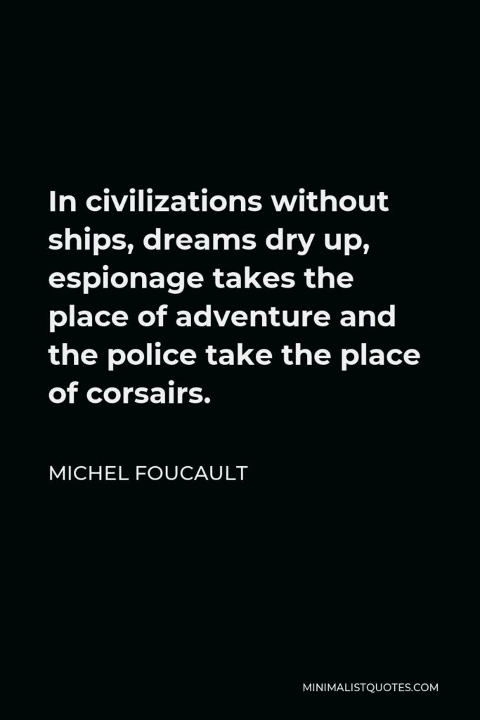 Michel Foucault Quote - In civilizations without ships, dreams dry up, espionage takes the place of adventure and the police take the place of corsairs.