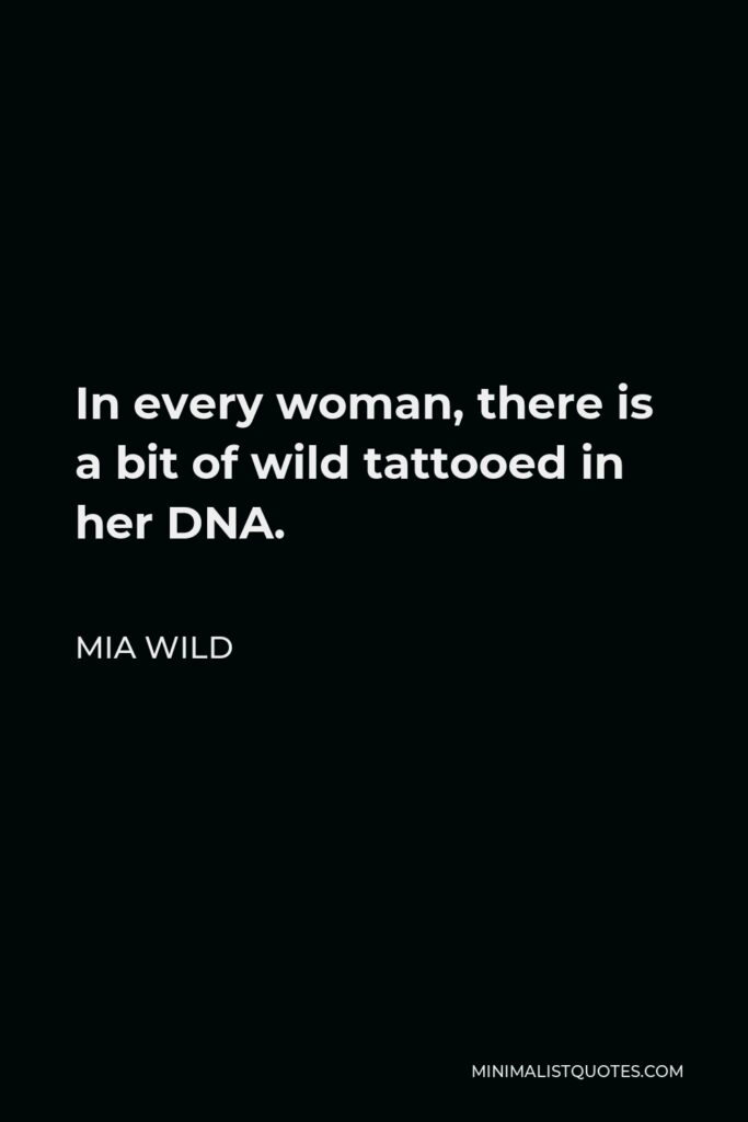 Mia Wild Quote - In every woman, there is a bit of wild tattooed in her DNA.