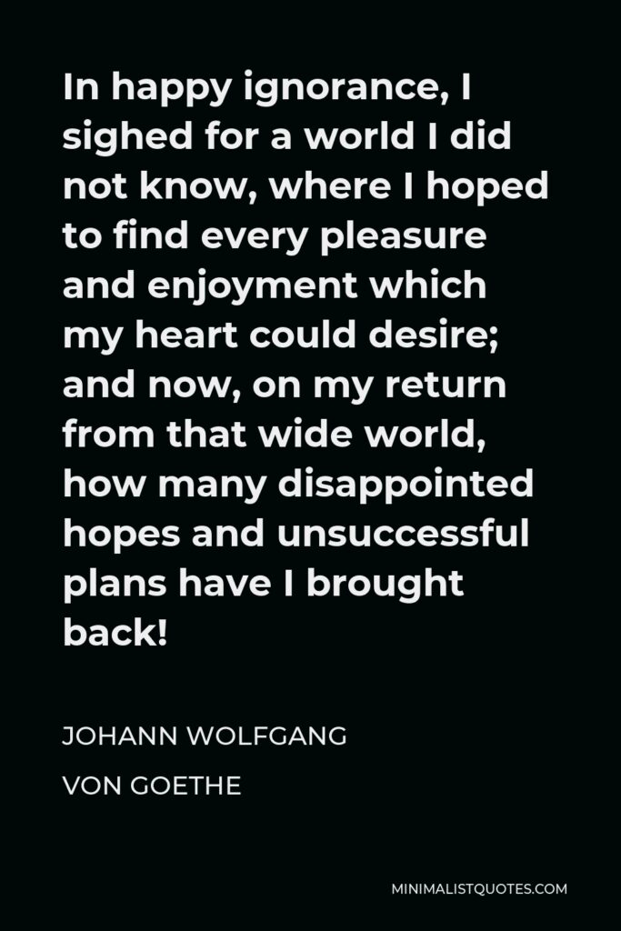 Johann Wolfgang von Goethe Quote - In happy ignorance, I sighed for a world I did not know, where I hoped to find every pleasure and enjoyment which my heart could desire; and now, on my return from that wide world, how many disappointed hopes and unsuccessful plans have I brought back!