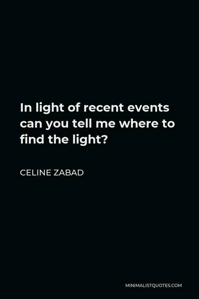 Celine Zabad Quote - In light of recent events can you tell me where to find the light?