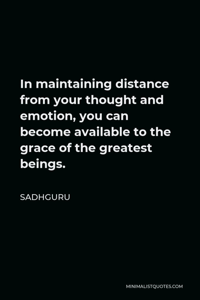 Sadhguru Quote - In maintaining distance from your thought and emotion, you can become available to the grace of the greatest beings.