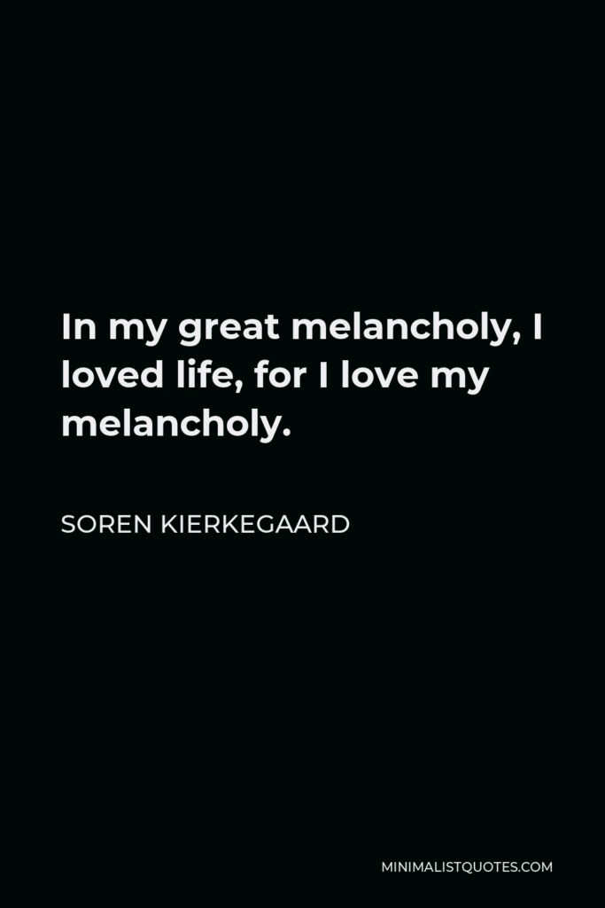 Soren Kierkegaard Quote - In my great melancholy, I loved life, for I love my melancholy.