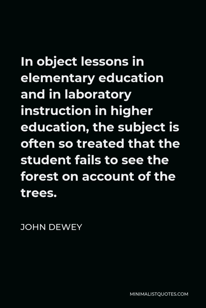 John Dewey Quote - In object lessons in elementary education and in laboratory instruction in higher education, the subject is often so treated that the student fails to see the forest on account of the trees.