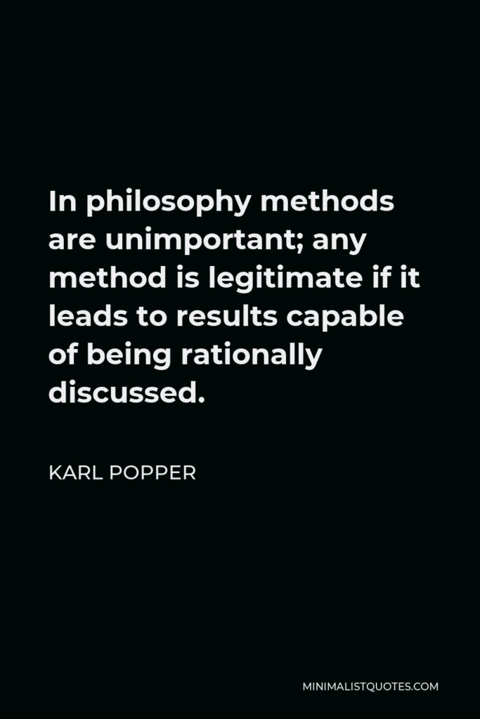 Karl Popper Quote - In philosophy methods are unimportant; any method is legitimate if it leads to results capable of being rationally discussed.