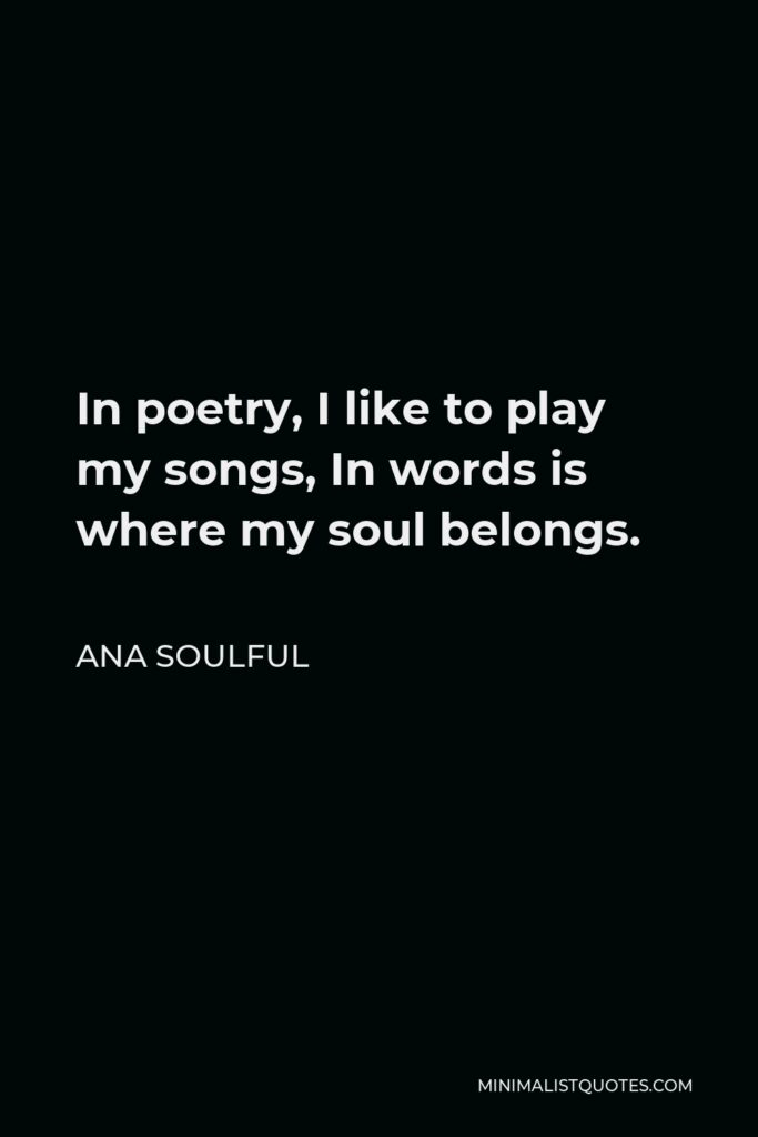 Ana Soulful Quote - In poetry, I like to play my songs, In words is where my soul belongs.