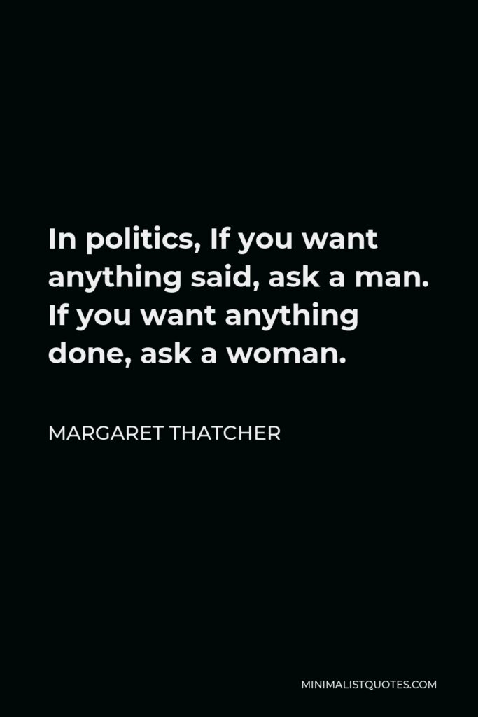 Margaret Thatcher Quote - In politics, If you want anything said, ask a man. If you want anything done, ask a woman.