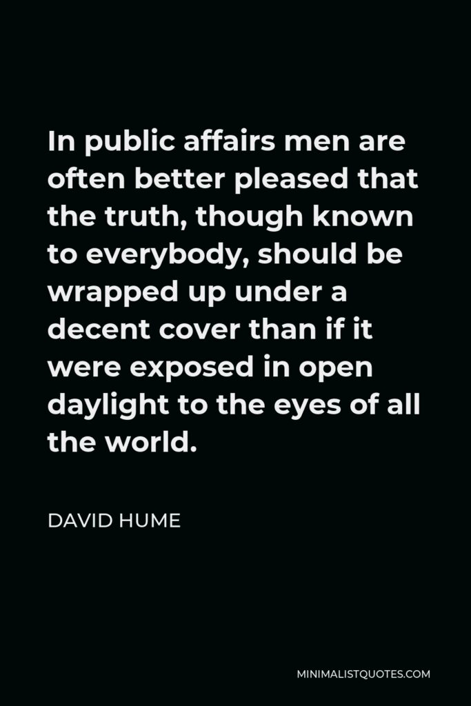 David Hume Quote - In public affairs men are often better pleased that the truth, though known to everybody, should be wrapped up under a decent cover than if it were exposed in open daylight to the eyes of all the world.