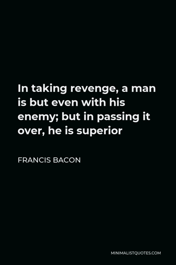 Francis Bacon Quote - In taking revenge, a man is but even with his enemy; but in passing it over, he is superior