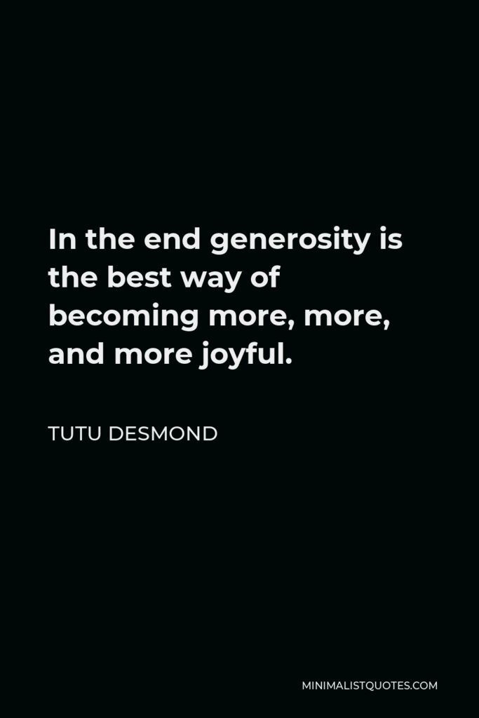 Tutu Desmond Quote - In the end generosity is the best way of becoming more, more, and more joyful.