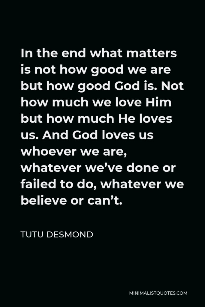 Tutu Desmond Quote - In the end what matters is not how good we are but how good God is. Not how much we love Him but how much He loves us. And God loves us whoever we are, whatever we've done or failed to do, whatever we believe or can't.