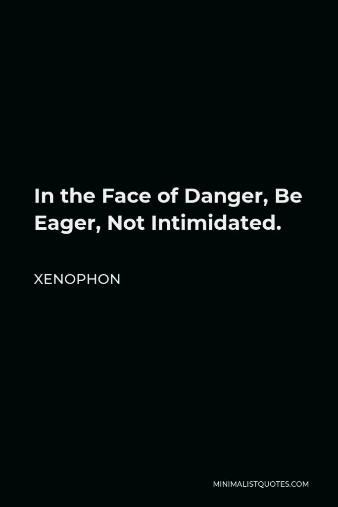 Xenophon Quote - In the Face of Danger, Be Eager, Not Intimidated.