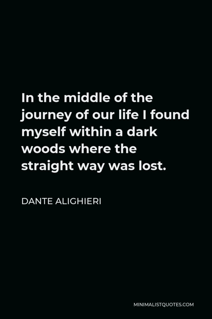 Dante Alighieri Quote - In the middle of the journey of our life I found myself within a dark woods where the straight way was lost.