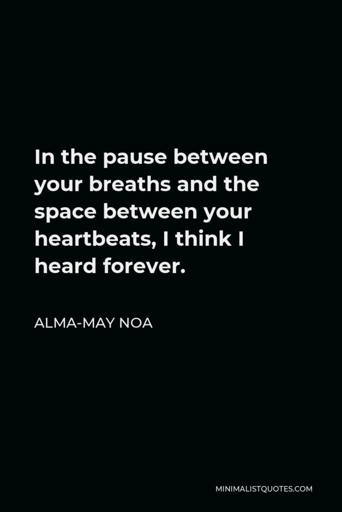 Alma-May Noa Quote - In the pause between your breaths and the space between your heartbeats, I think I heard forever.