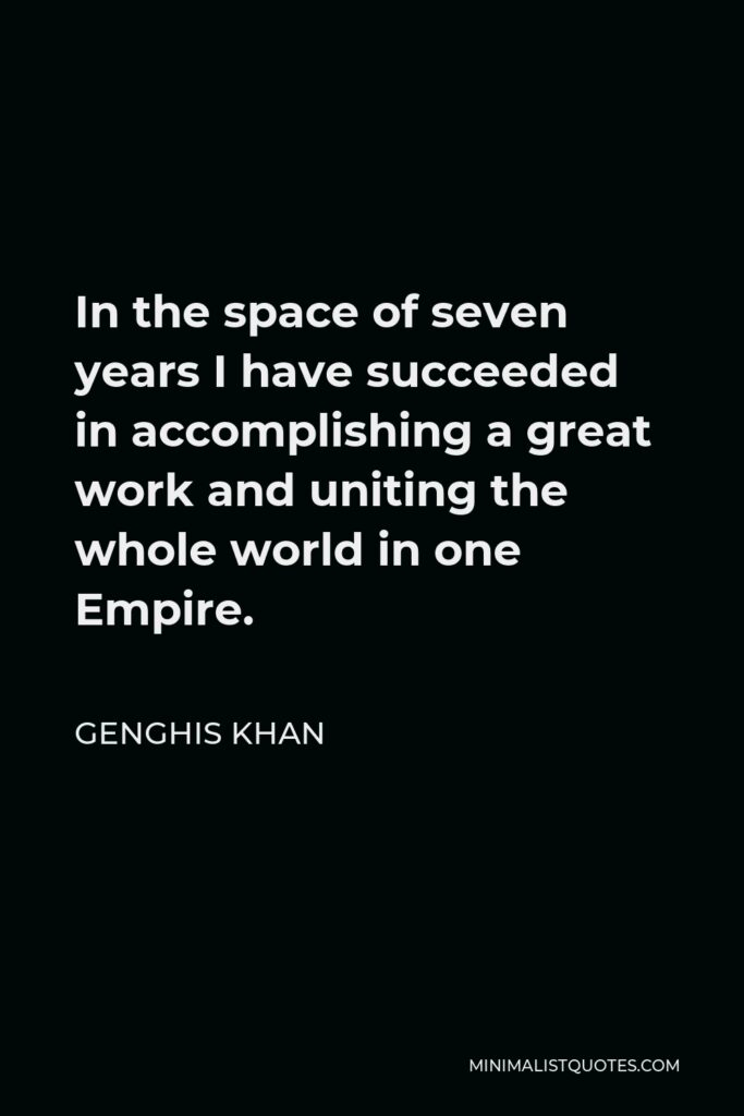 Genghis Khan Quote - In the space of seven years I have succeeded in accomplishing a great work and uniting the whole world in one Empire.