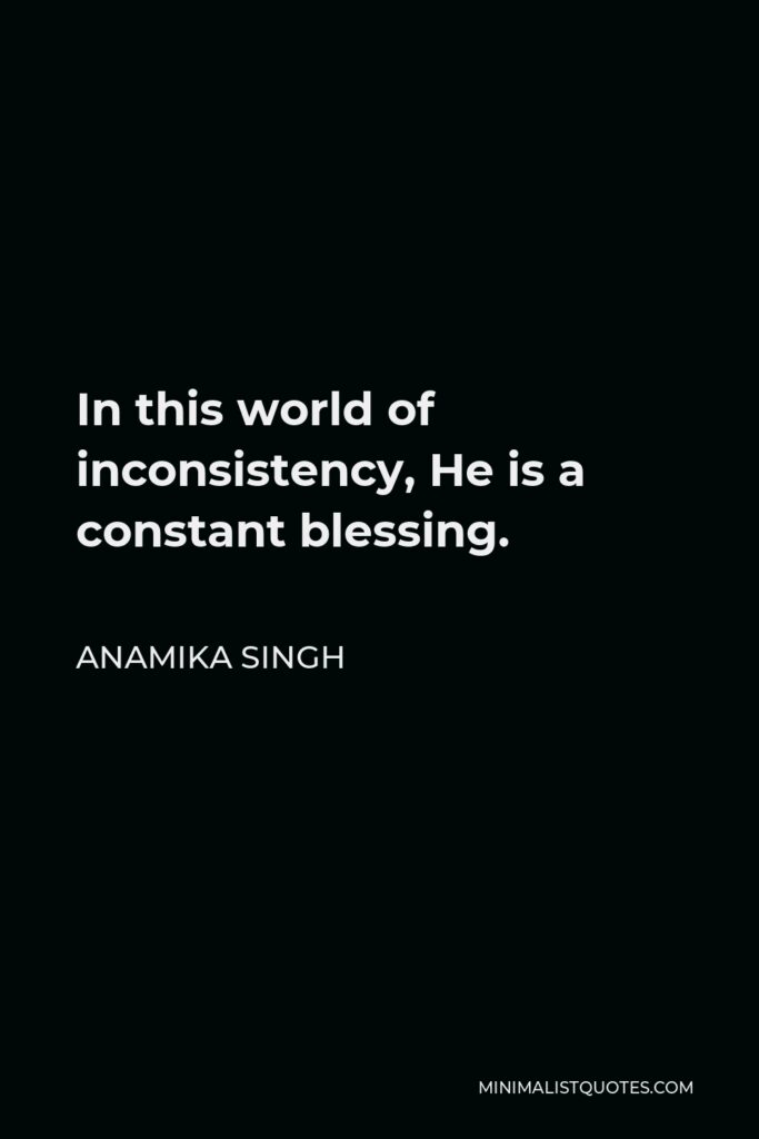 Anamika Singh Quote - In this world of inconsistency, He is a constant blessing.