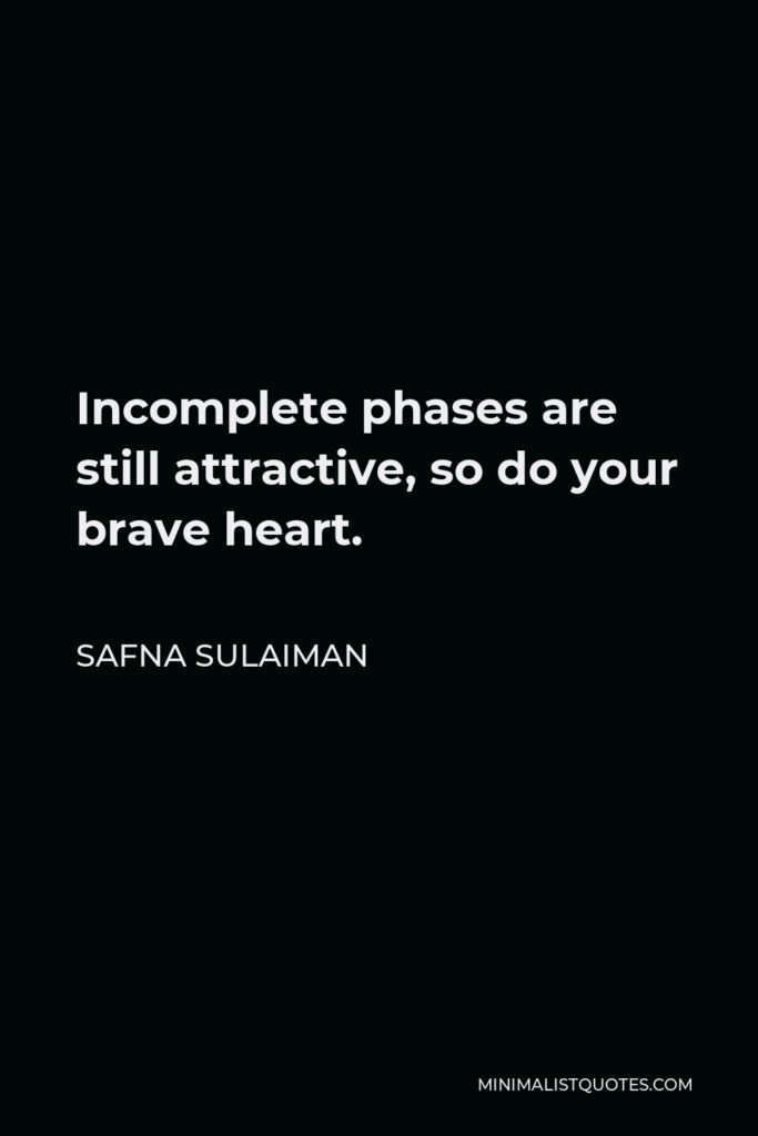 Safna Sulaiman Quote - Incomplete phases are still attractive, so do your brave heart.
