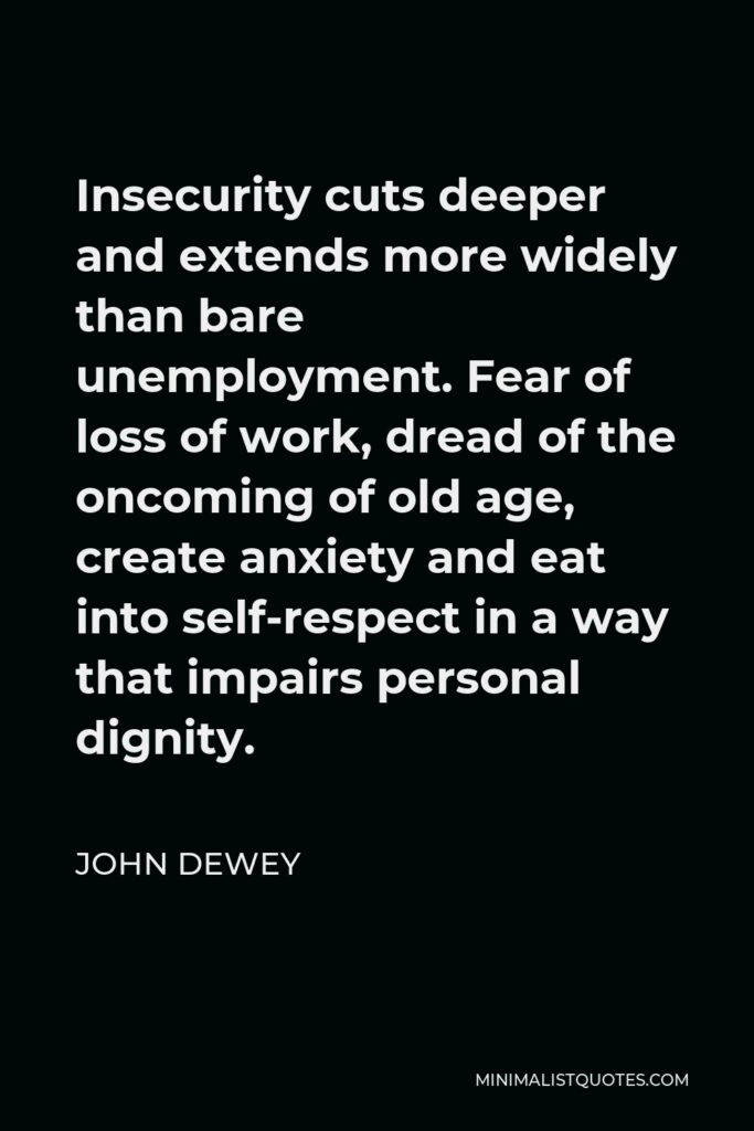 John Dewey Quote - Insecurity cuts deeper and extends more widely than bare unemployment. Fear of loss of work, dread of the oncoming of old age, create anxiety and eat into self-respect in a way that impairs personal dignity.