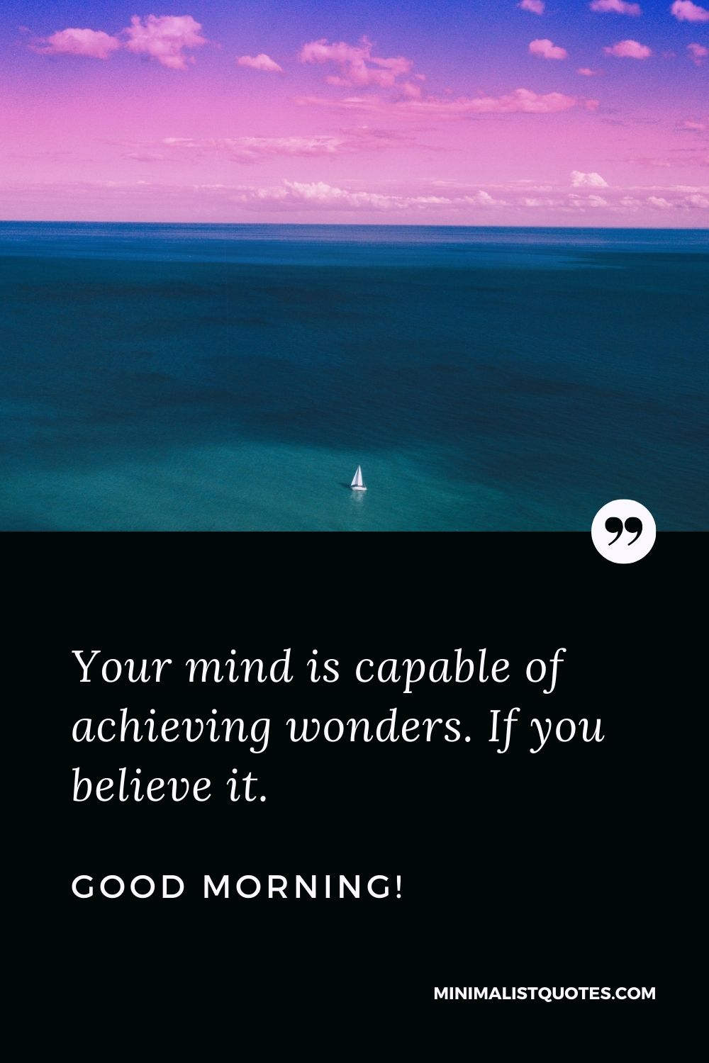 Inspirational Good Morning Message: Your mind is capable of achieving wonders. If you believe it. Good Morning!