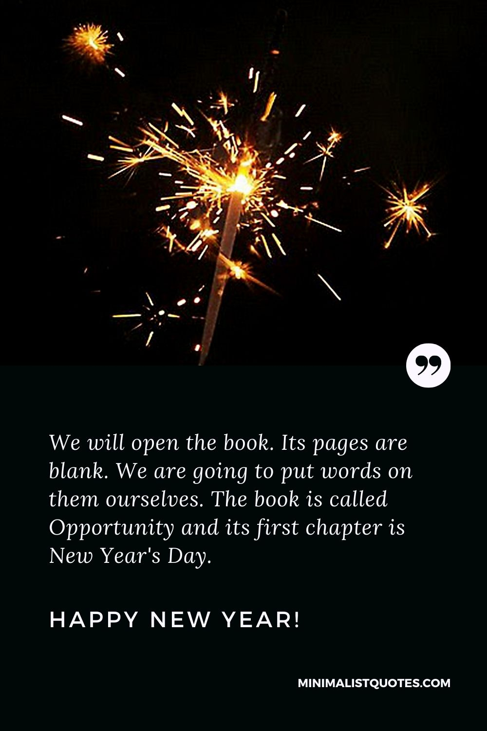 New Year Day Quote: We will open the book. Its pages are blank. We are going to put words on them ourselves. The book is called Opportunity and its first chapter is New Year's Day. Happy New Year!