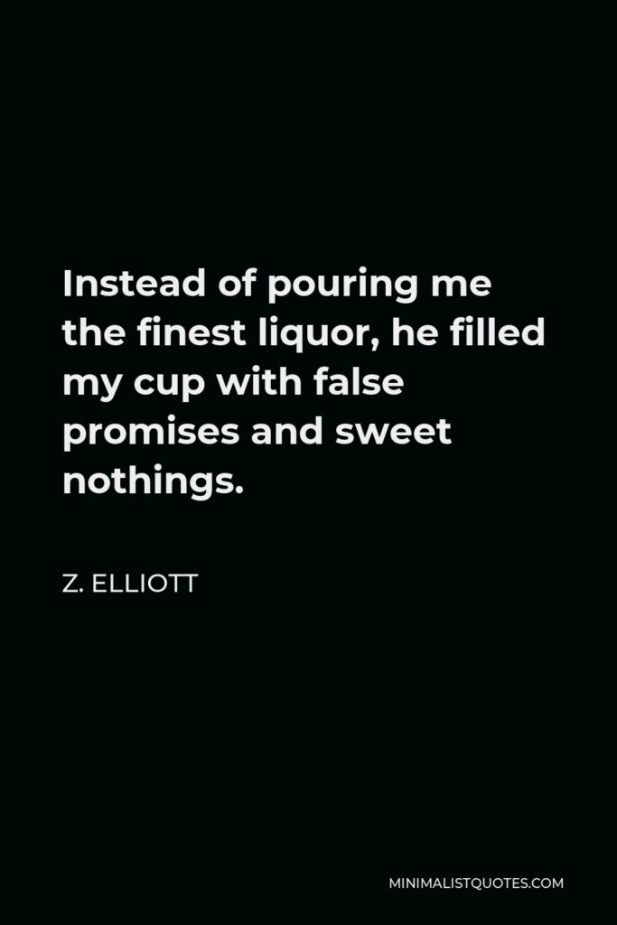 Z. Elliott Quote - Instead of pouring me the finest liquor, he filled my cup with false promises and sweet nothings.