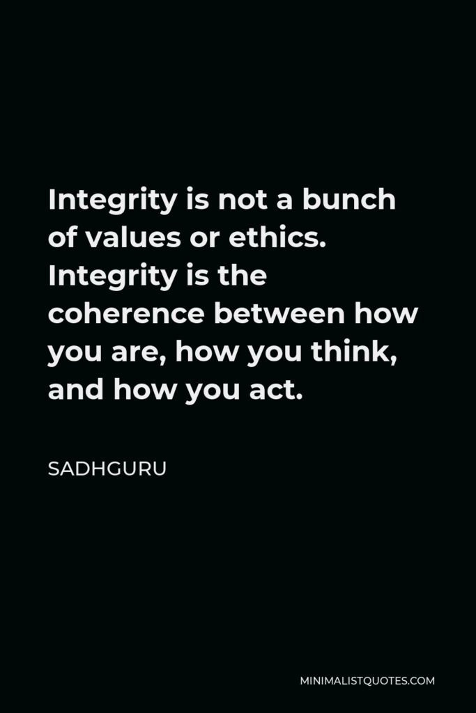 Sadhguru Quote - Integrity is not a bunch of values or ethics. Integrity is the coherence between how you are, how you think, and how you act.