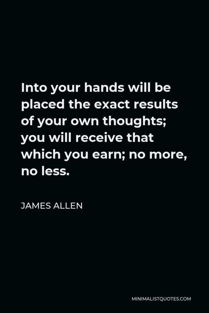 James Allen Quote - Into your hands will be placed the exact results of your own thoughts; you will receive that which you earn; no more, no less.