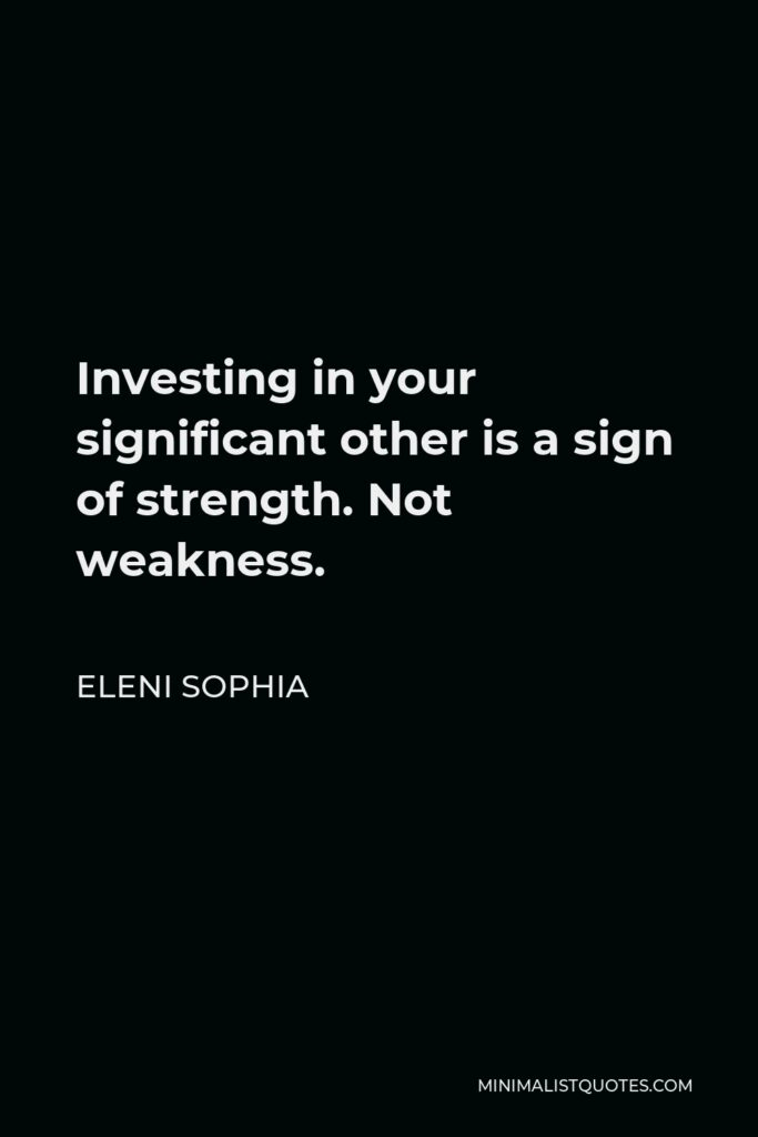 Eleni Sophia Quote - Investing in your significant other is a sign of strength. Not weakness.