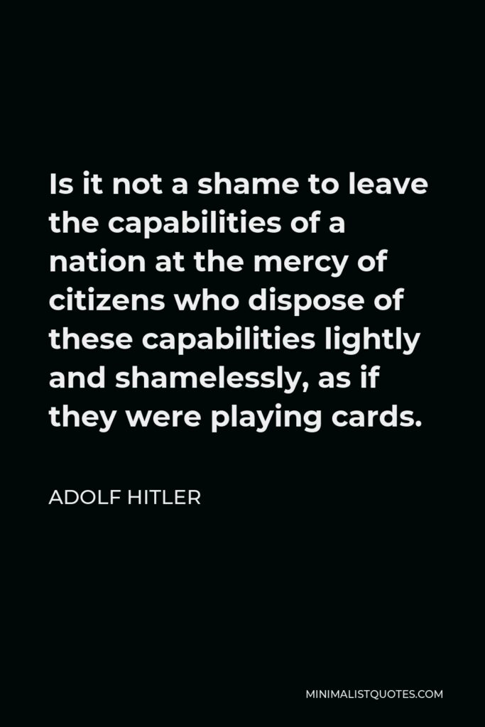 Adolf Hitler Quote - Is it not a shame to leave the capabilities of a nation at the mercy of citizens who dispose of these capabilities lightly and shamelessly, as if they were playing cards.