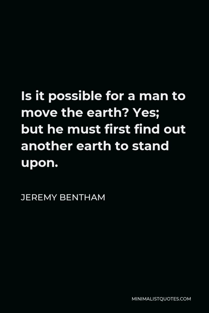 Jeremy Bentham Quote - Is it possible for a man to move the earth? Yes; but he must first find out another earth to stand upon.
