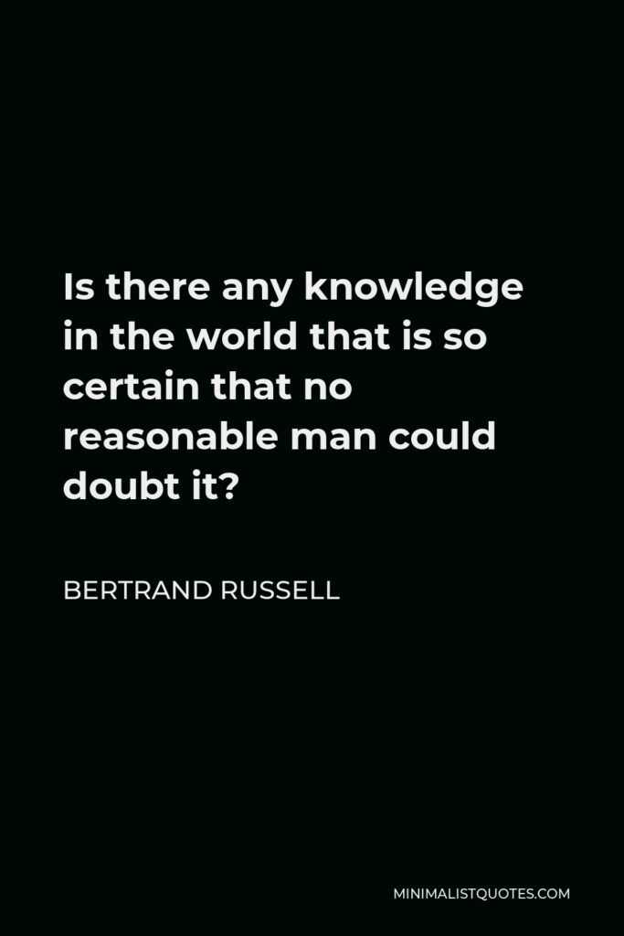 Bertrand Russell Quote - Is there any knowledge in the world that is so certain that no reasonable man could doubt it?