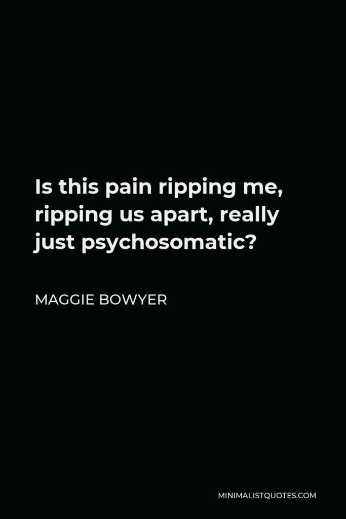 Maggie Bowyer Quote - Is this pain ripping me, ripping us apart, really just psychosomatic?