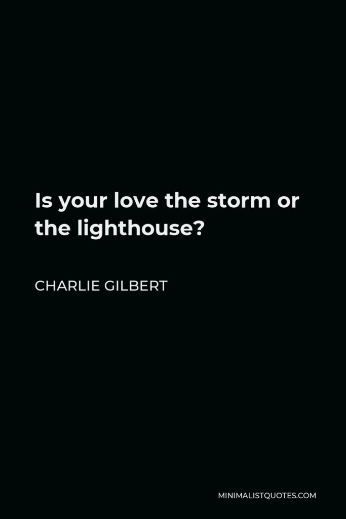 Charlie Gilbert Quote - Is your love the storm or the lighthouse?