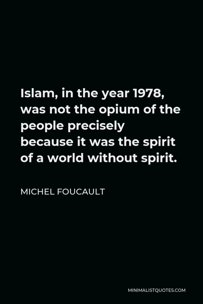 Michel Foucault Quote - Islam, in the year 1978, was not the opium of the people precisely because it was the spirit of a world without spirit.
