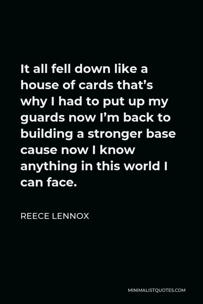 Reece Lennox Quote - It all fell down like a house of cards that's why I had to put up my guards now I'm back to building a stronger base cause now I know anything in this world I can face.
