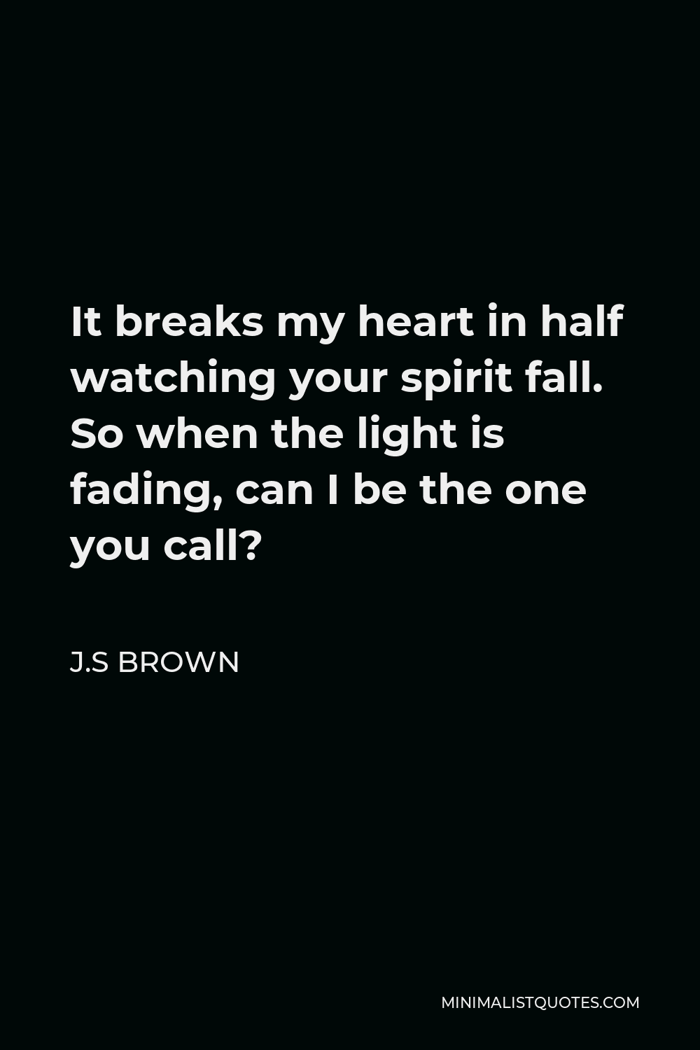 J.S Brown Quote - It breaks my heart in half watching your spirit fall. So when the light is fading, can I be the one you call?