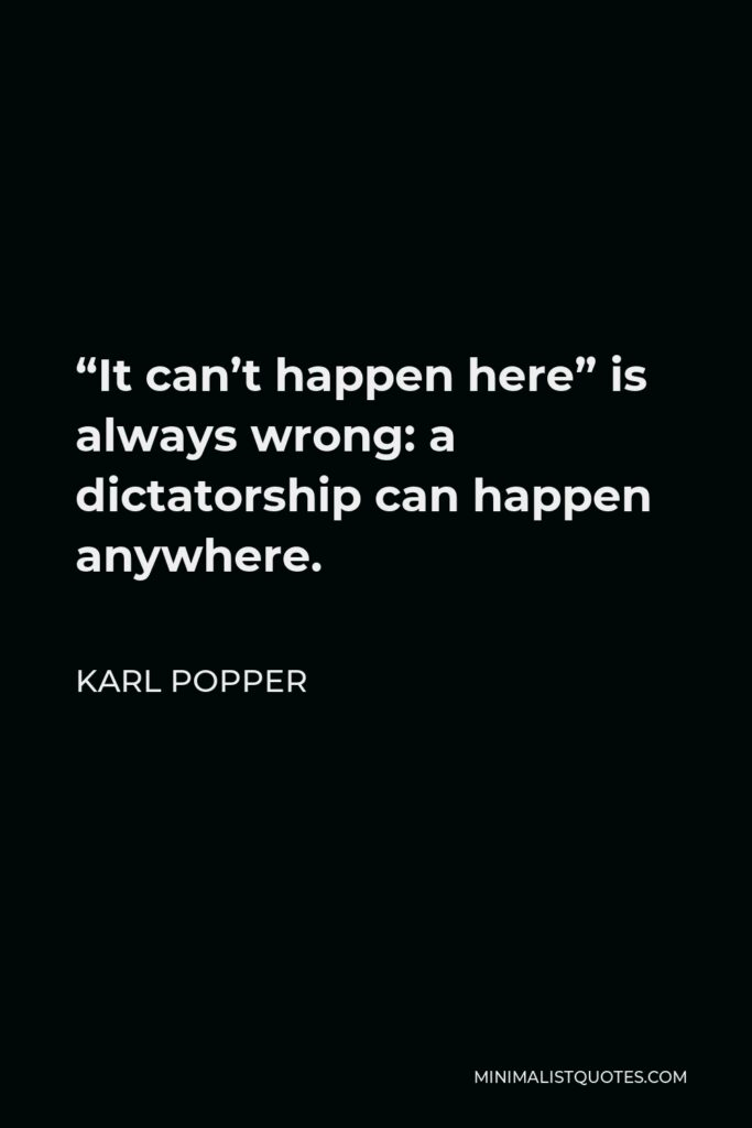 """Karl Popper Quote - """"It can't happen here"""" is always wrong: a dictatorship can happen anywhere."""