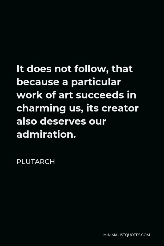 Plutarch Quote - It does not follow, that because a particular work of art succeeds in charming us, its creator also deserves our admiration.