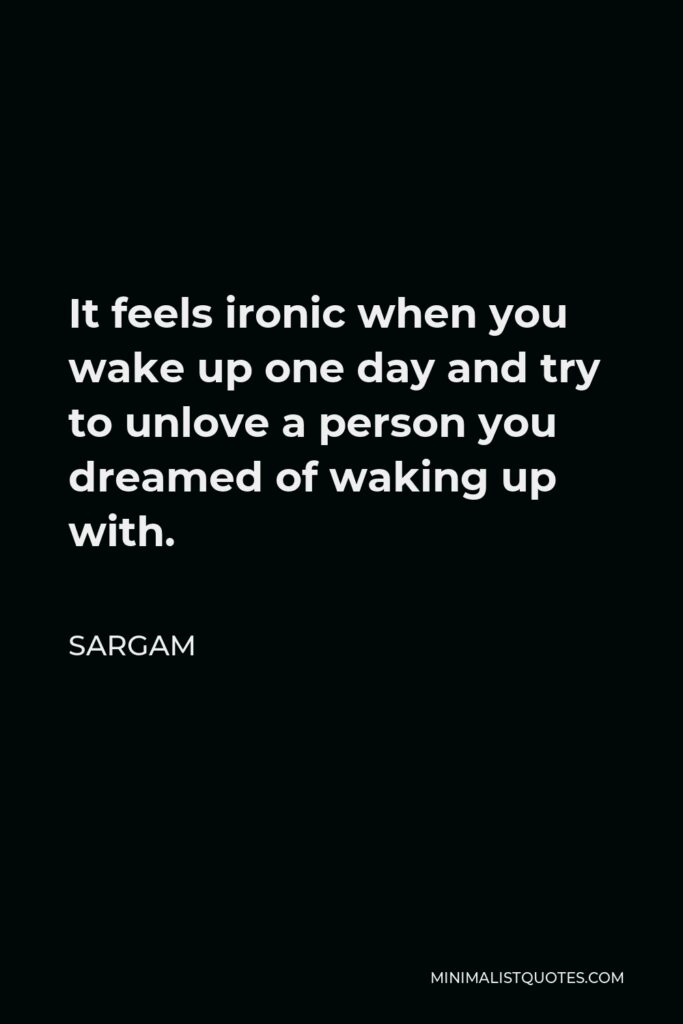 Sargam Quote - It feels ironic when you wake up one day and try to unlove a person you dreamed of waking up with.