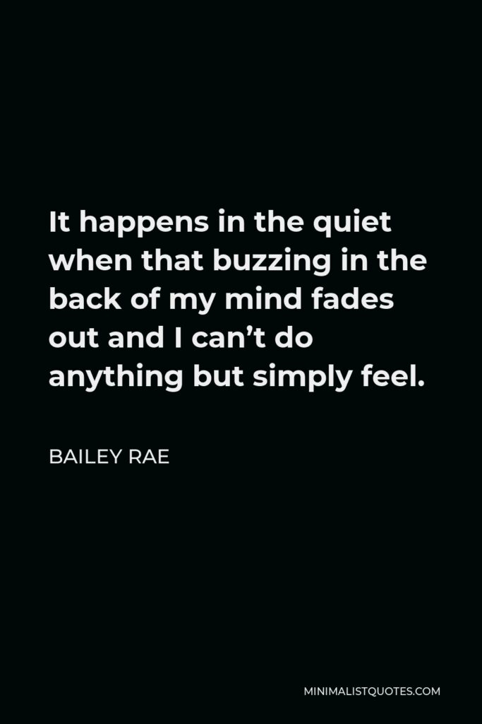 Bailey Rae Quote - It happens in the quiet when that buzzing in the back of my mind fades out and I can't do anything but simply feel.