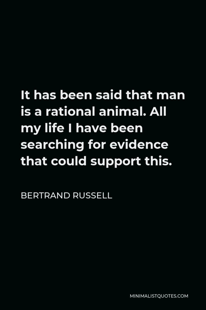 Bertrand Russell Quote - It has been said that man is a rational animal. All my life I have been searching for evidence that could support this.
