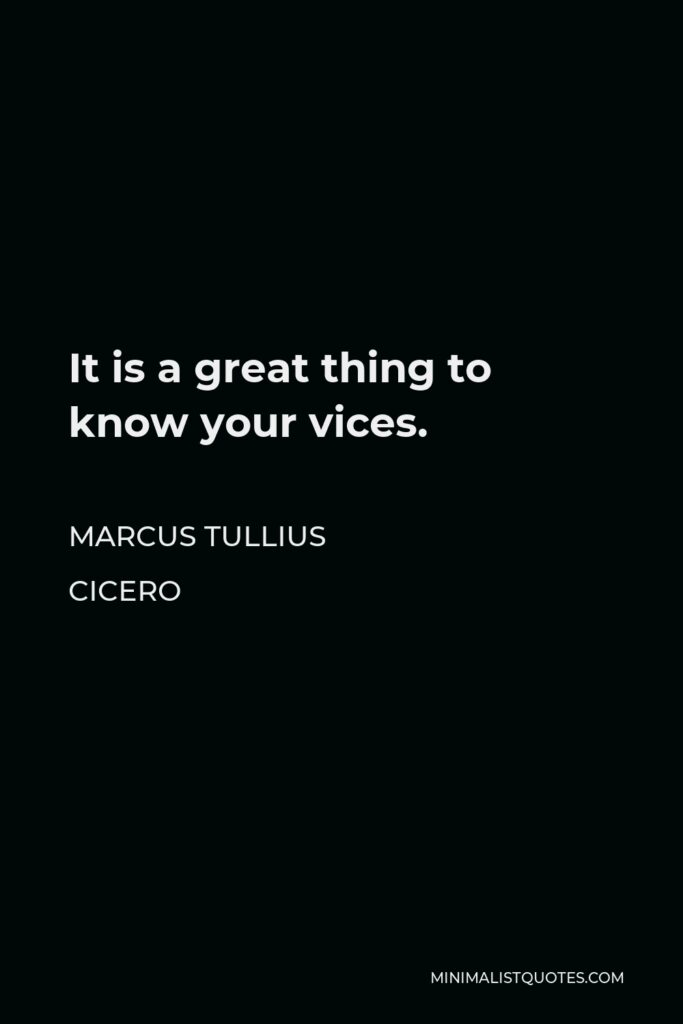 Marcus Tullius Cicero Quote - It is a great thing to know your vices.