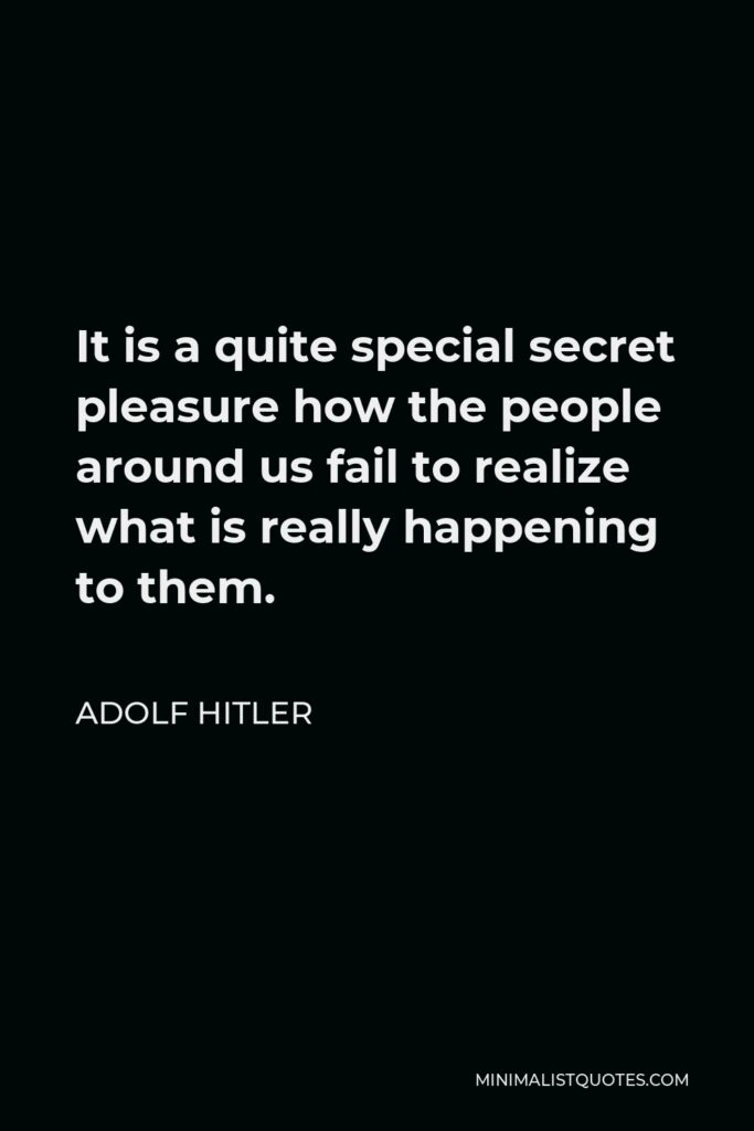 Adolf Hitler Quote - It is a quite special secret pleasure how the people around us fail to realize what is really happening to them.