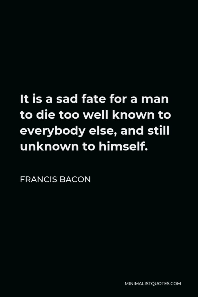 Francis Bacon Quote - It is a sad fate for a man to die too well known to everybody else, and still unknown to himself.