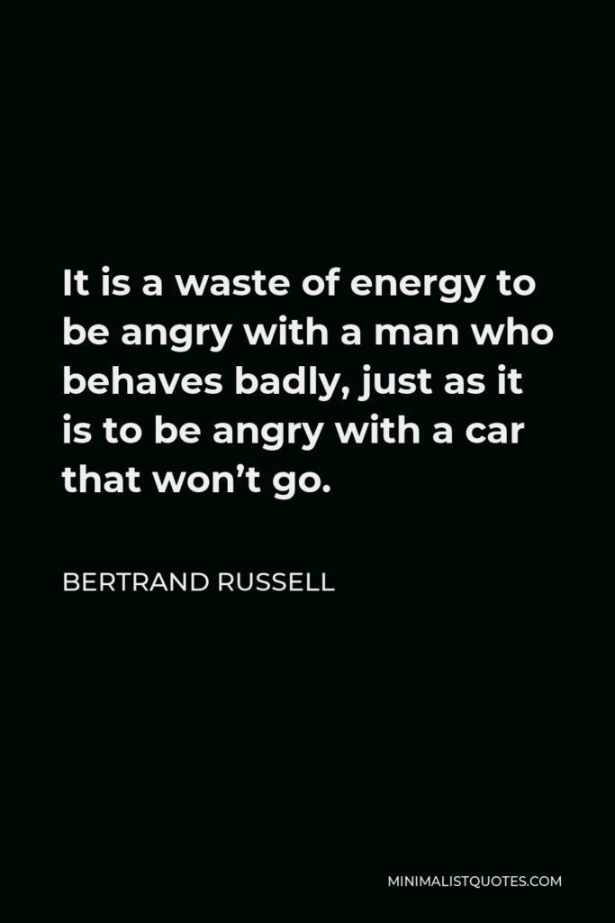 Bertrand Russell Quote - It is a waste of energy to be angry with a man who behaves badly, just as it is to be angry with a car that won't go.