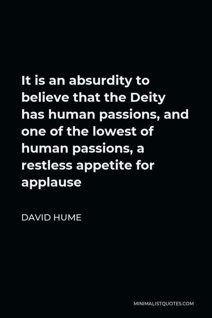 David Hume Quote - It is an absurdity to believe that the Deity has human passions, and one of the lowest of human passions, a restless appetite for applause