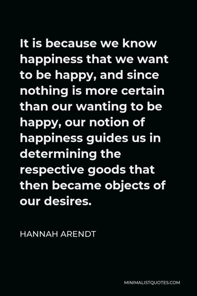 Hannah Arendt Quote - It is because we know happiness that we want to be happy, and since nothing is more certain than our wanting to be happy, our notion of happiness guides us in determining the respective goods that then became objects of our desires.