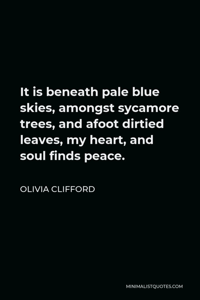 Olivia Clifford Quote - It is beneath pale blue skies, amongst sycamore trees, and afoot dirtied leaves, my heart, and soul finds peace.