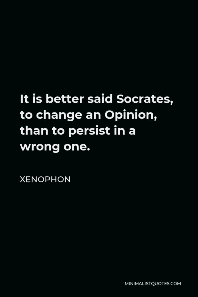 Xenophon Quote - It is better said Socrates, to change an Opinion, than to persist in a wrong one.